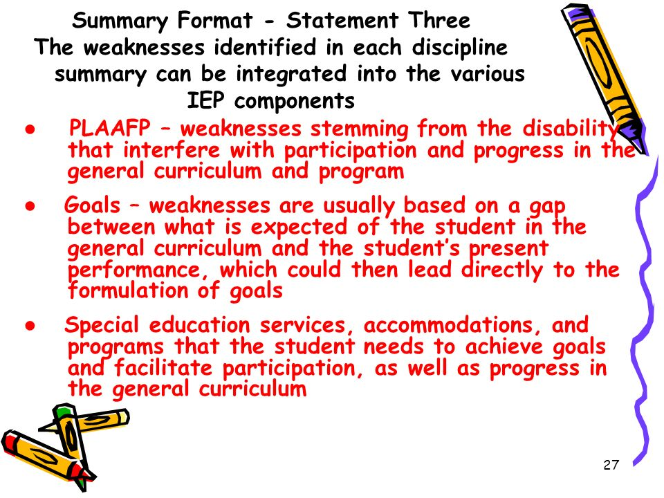 Summary Format - Statement Three The weaknesses identified in each discipline summary can be integrated into the various IEP components