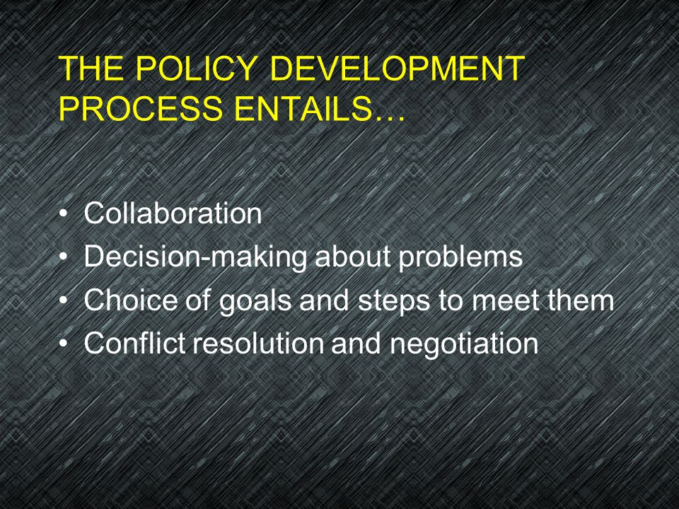 THE POLICY DEVELOPMENT PROCESS ENTAILS…