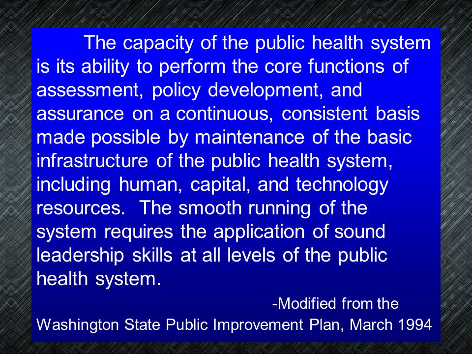 The capacity of the public health system is its ability to perform the core functions of assessment, policy development, and assurance on a continuous, consistent basis made possible by maintenance of the basic infrastructure of the public health system, including human, capital, and technology resources. The smooth running of the system requires the application of sound leadership skills at all levels of the public health system.