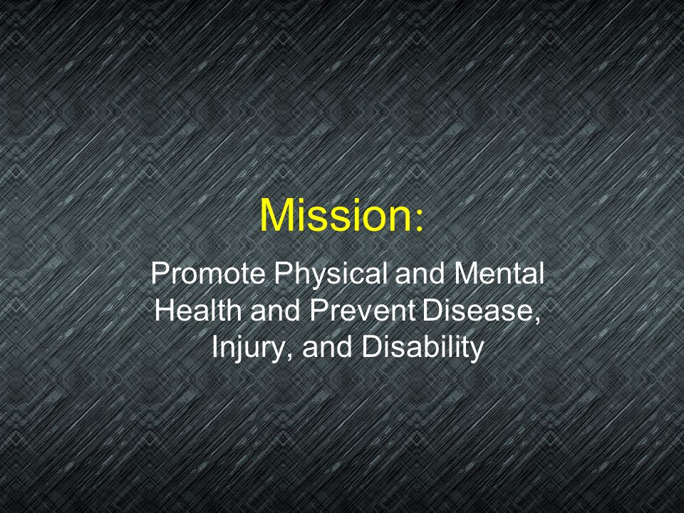 Mission: Promote Physical and Mental Health and Prevent Disease, Injury, and Disability
