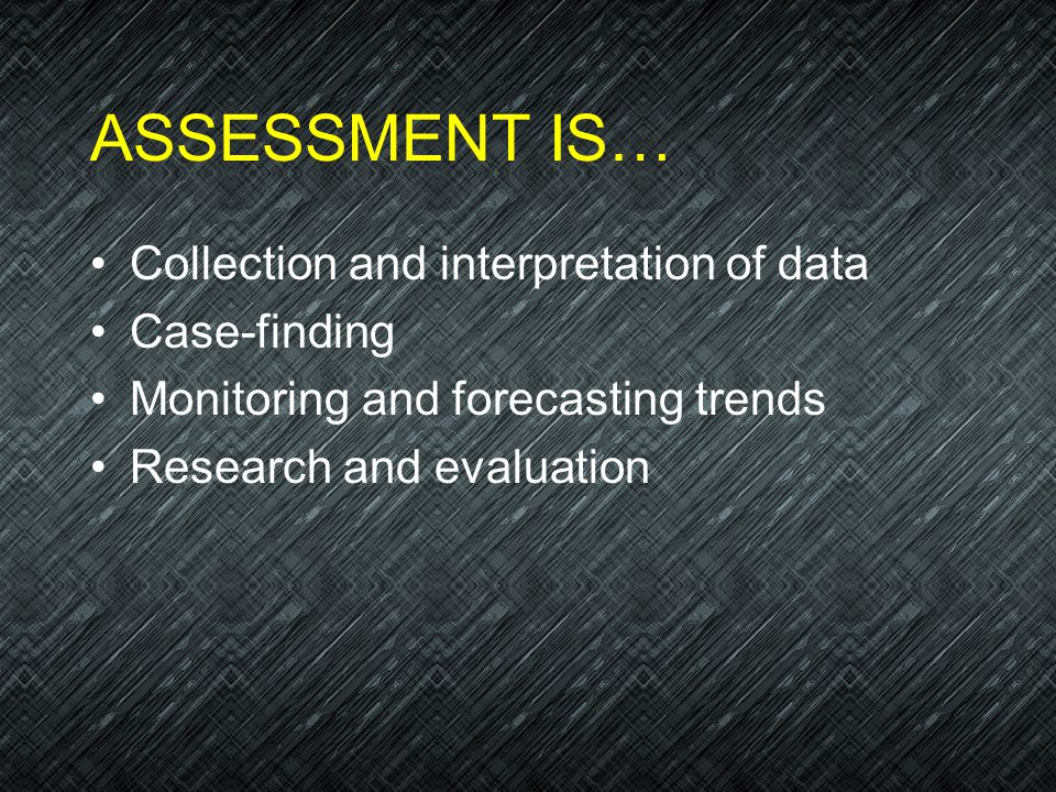 ASSESSMENT IS… Collection and interpretation of data Case-finding