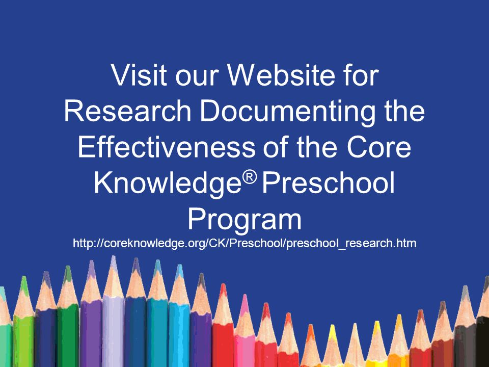 Visit our Website for Research Documenting the Effectiveness of the Core Knowledge® Preschool Program http://coreknowledge.org/CK/Preschool/preschool_research.htm