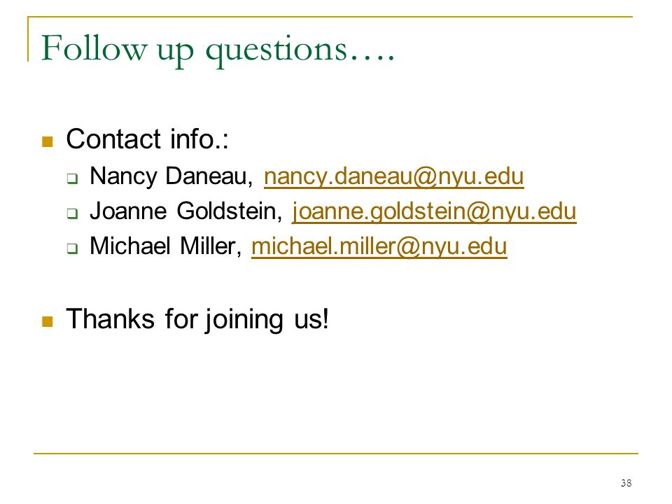 Follow up questions…. Contact info.: Nancy Daneau, nancy.daneau@nyu.edu. Joanne Goldstein, joanne.goldstein@nyu.edu.