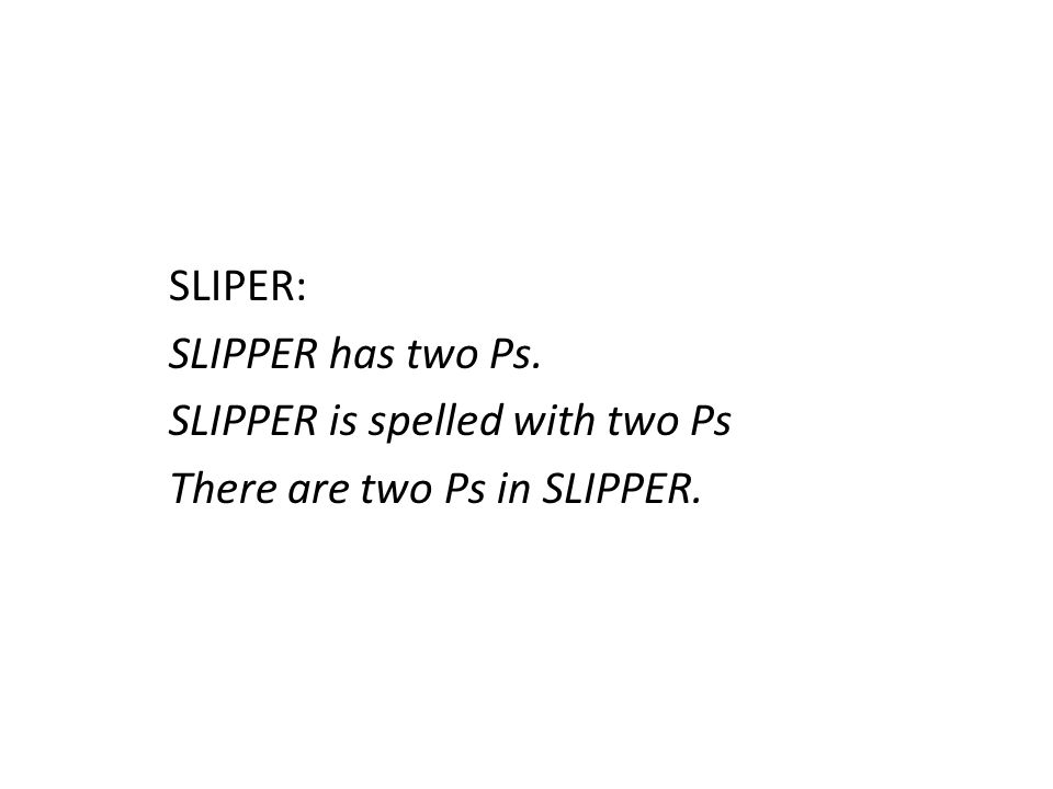 SLIPER: SLIPPER has two Ps. SLIPPER is spelled with two Ps There are two Ps in SLIPPER.