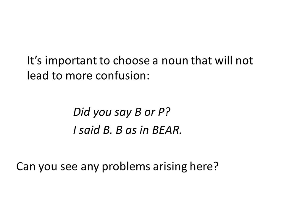 It's important to choose a noun that will not lead to more confusion: Did you say B or P.