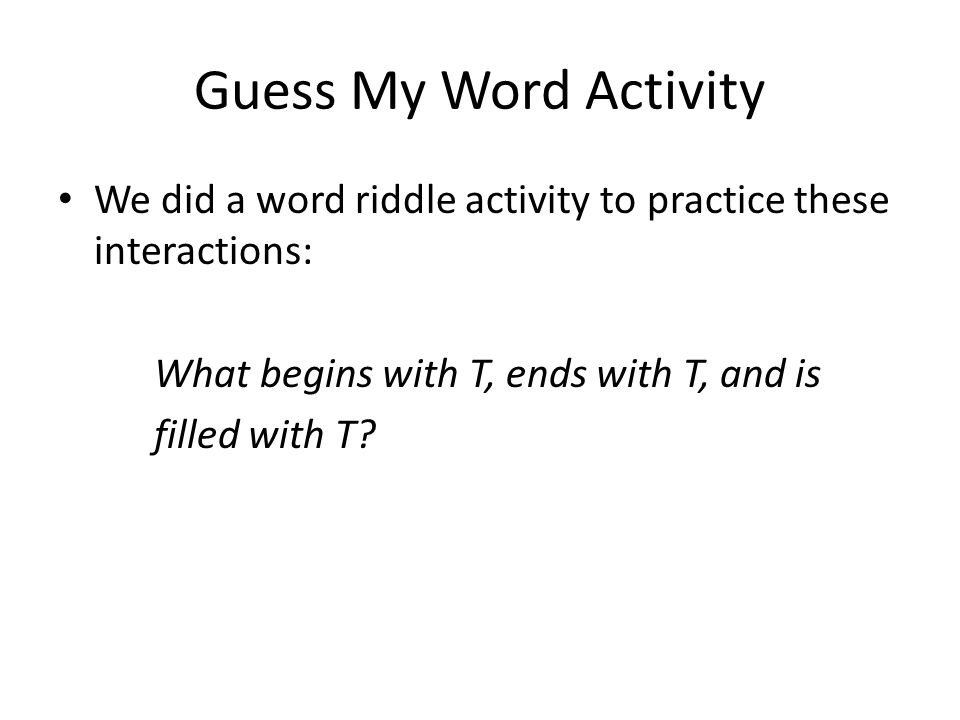 Guess My Word Activity We did a word riddle activity to practice these interactions: What begins with T, ends with T, and is.