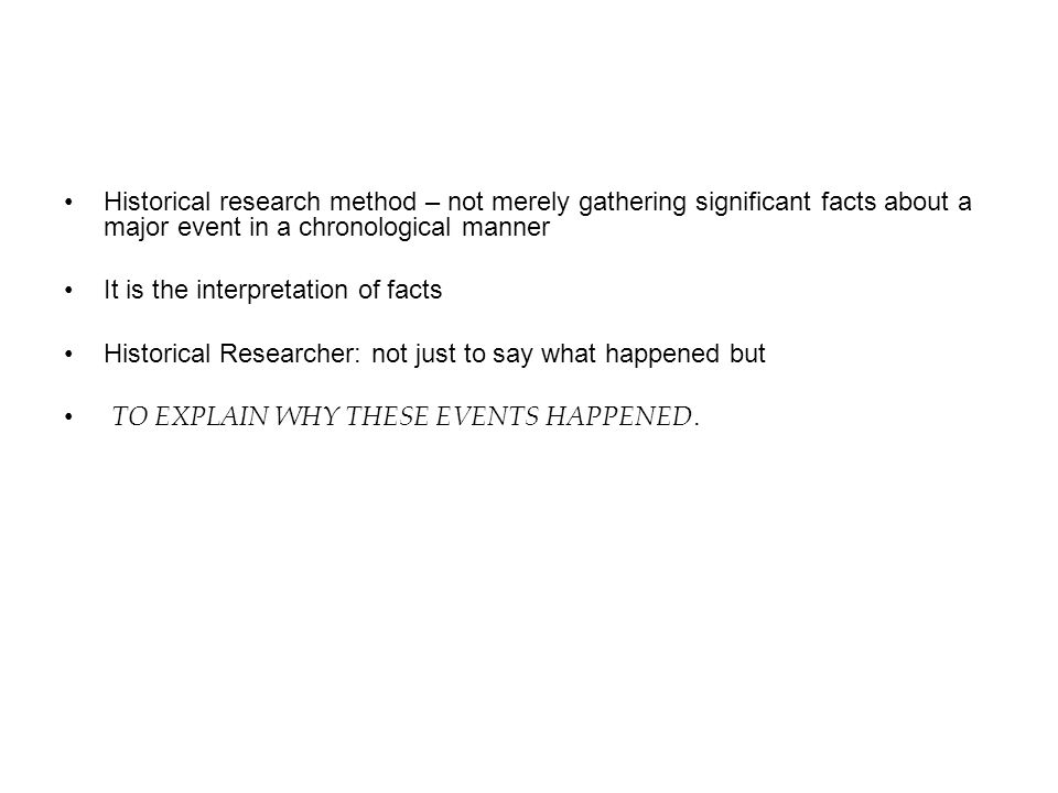 Historical research method – not merely gathering significant facts about a major event in a chronological manner