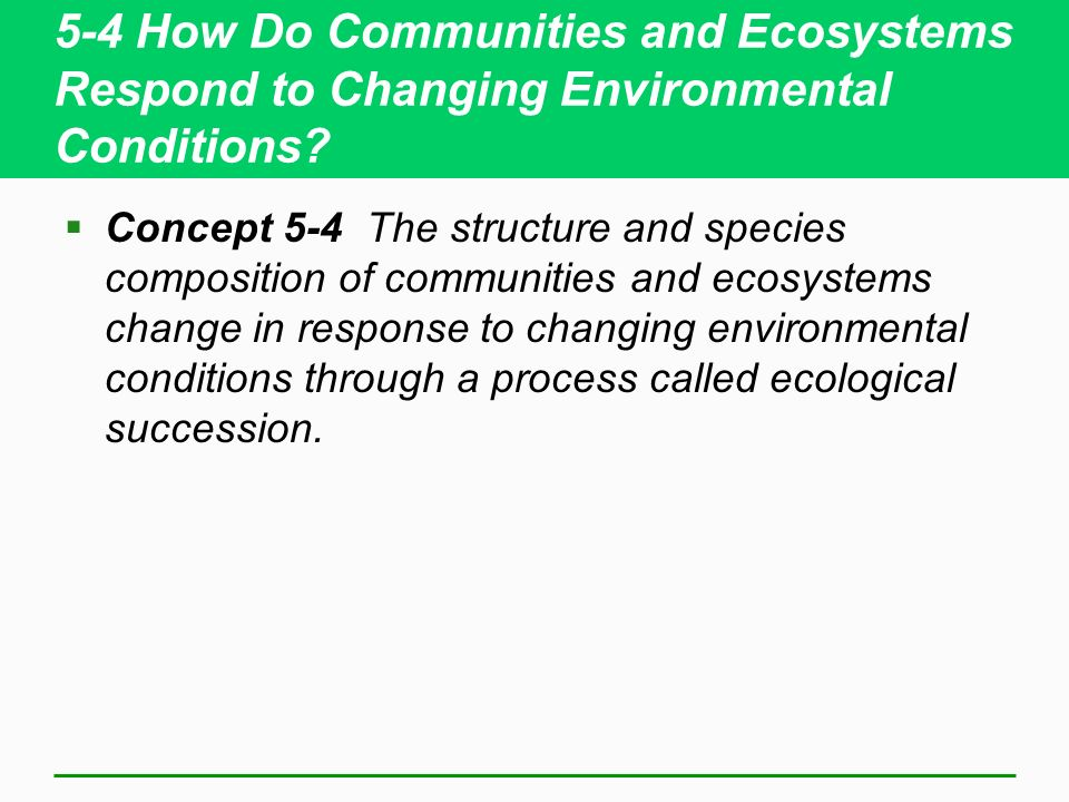 5-4 How Do Communities and Ecosystems Respond to Changing Environmental Conditions