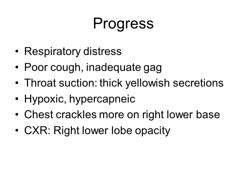 Progress Respiratory distress Poor cough, inadequate gag