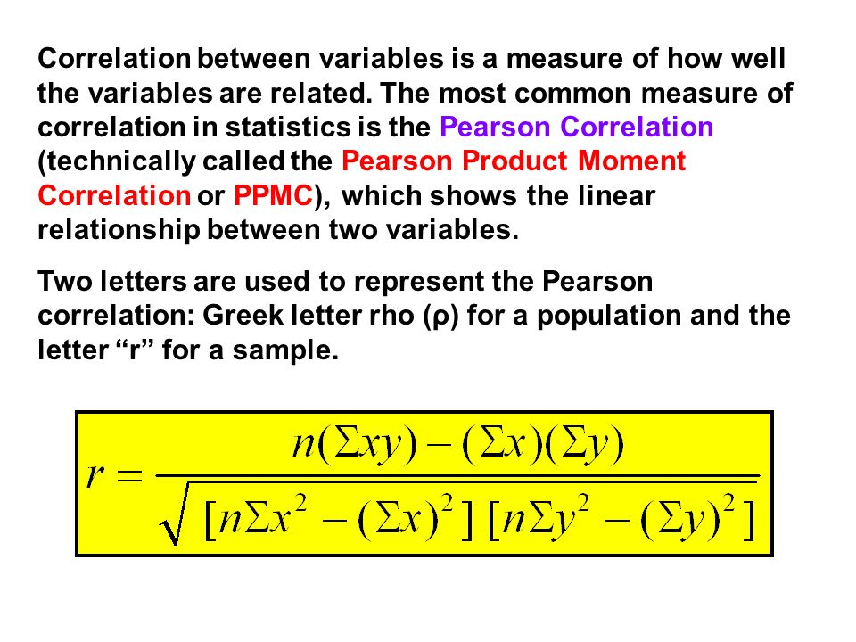 Correlation between variables is a measure of how well the variables are related. The most common measure of correlation in statistics is the Pearson Correlation (technically called the Pearson Product Moment Correlation or PPMC), which shows the linear relationship between two variables.