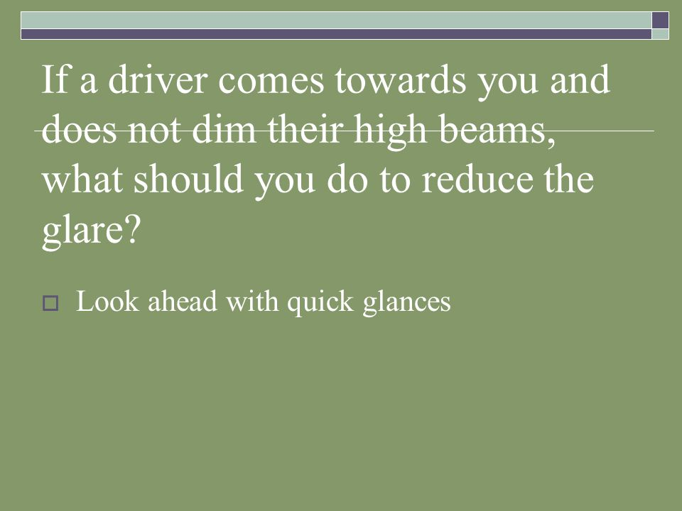 If a driver comes towards you and does not dim their high beams, what should you do to reduce the glare
