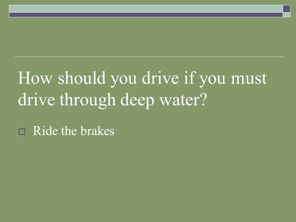 How should you drive if you must drive through deep water