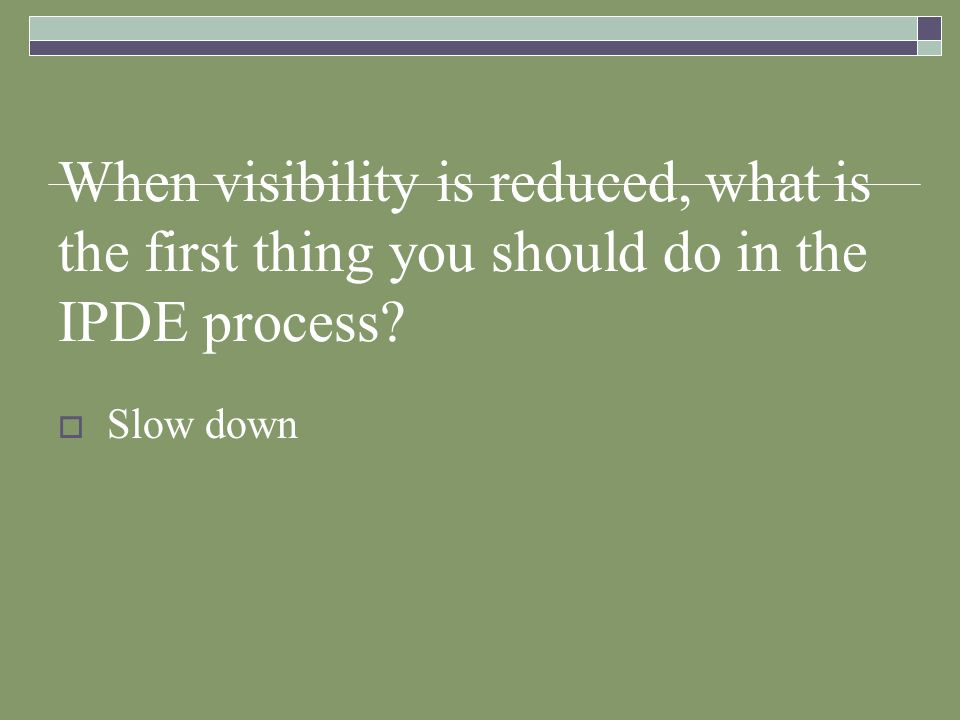 When visibility is reduced, what is the first thing you should do in the IPDE process