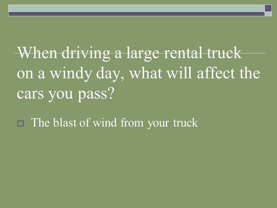 When driving a large rental truck on a windy day, what will affect the cars you pass