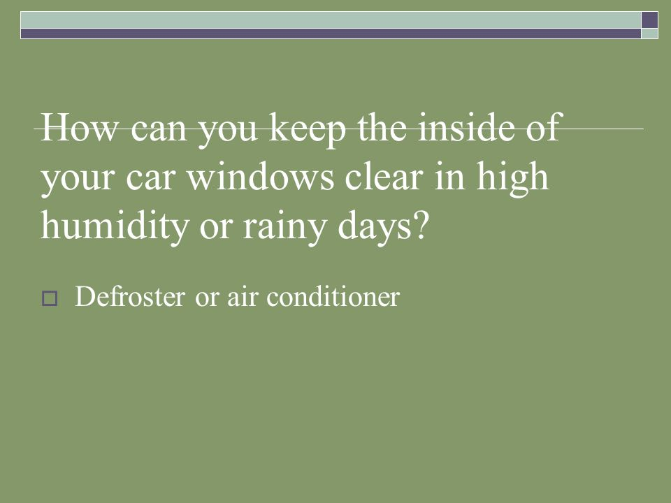 How can you keep the inside of your car windows clear in high humidity or rainy days