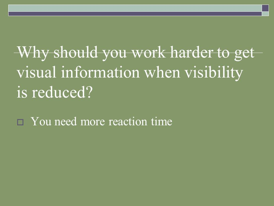 Why should you work harder to get visual information when visibility is reduced