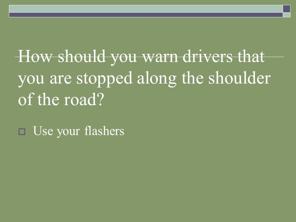 How should you warn drivers that you are stopped along the shoulder of the road