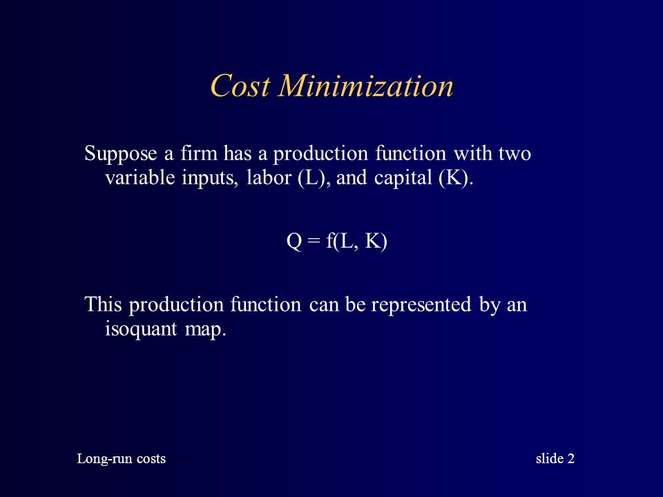 Cost Minimization Suppose a firm has a production function with two variable inputs, labor (L), and capital (K).