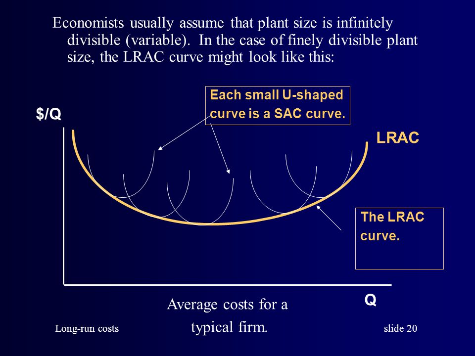 Economists usually assume that plant size is infinitely divisible (variable). In the case of finely divisible plant size, the LRAC curve might look like this: