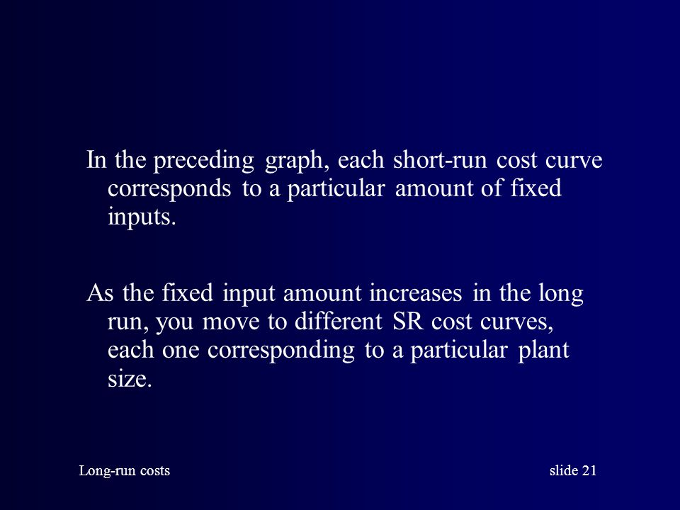 In the preceding graph, each short-run cost curve corresponds to a particular amount of fixed inputs.