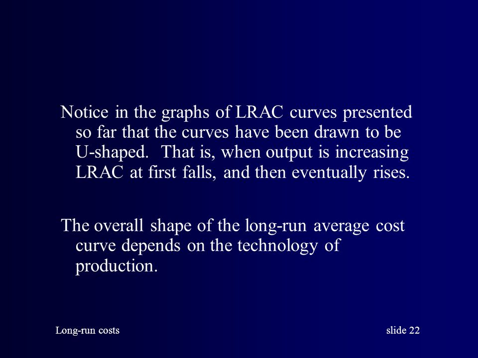 Notice in the graphs of LRAC curves presented so far that the curves have been drawn to be U-shaped. That is, when output is increasing LRAC at first falls, and then eventually rises.