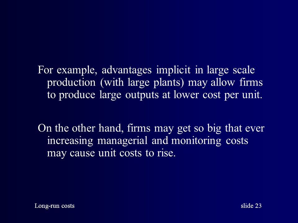 For example, advantages implicit in large scale production (with large plants) may allow firms to produce large outputs at lower cost per unit.