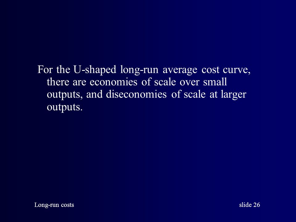 For the U-shaped long-run average cost curve, there are economies of scale over small outputs, and diseconomies of scale at larger outputs.