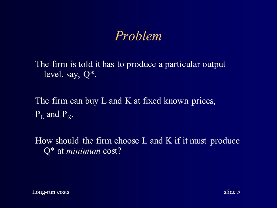 Problem The firm is told it has to produce a particular output level, say, Q*. The firm can buy L and K at fixed known prices,