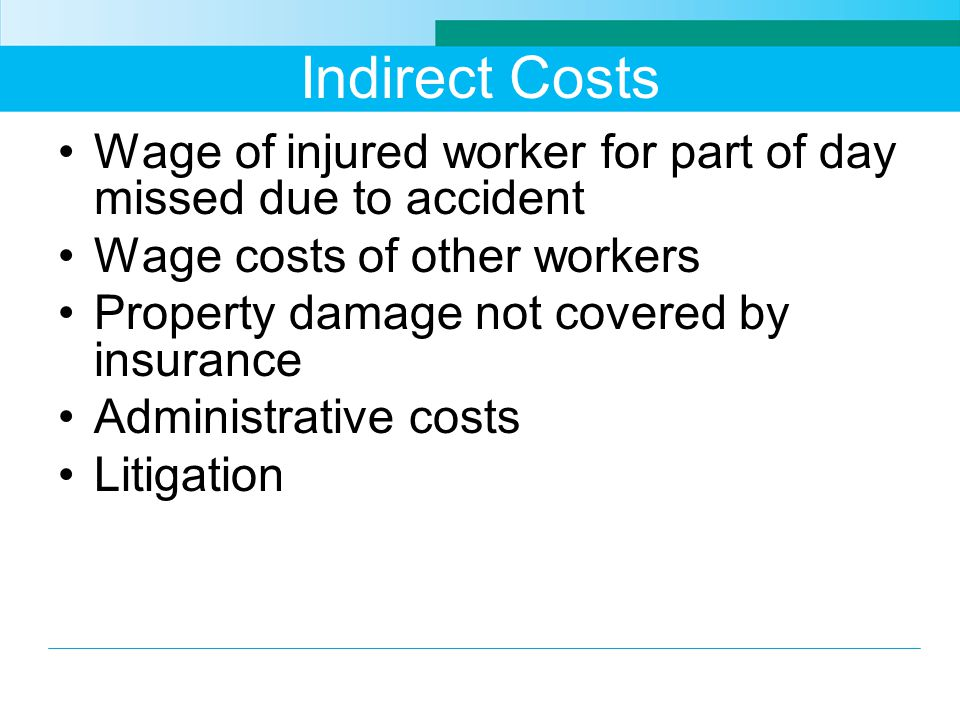 Indirect Costs Wage of injured worker for part of day missed due to accident. Wage costs of other workers.