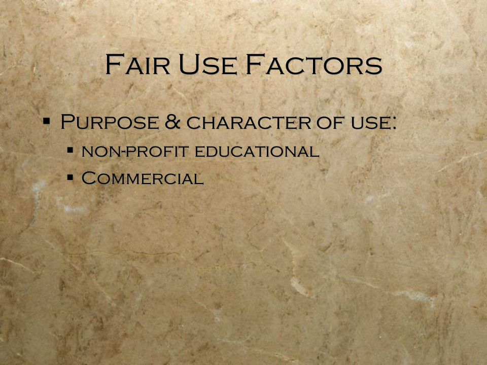 Fair Use Factors Purpose & character of use: non-profit educational