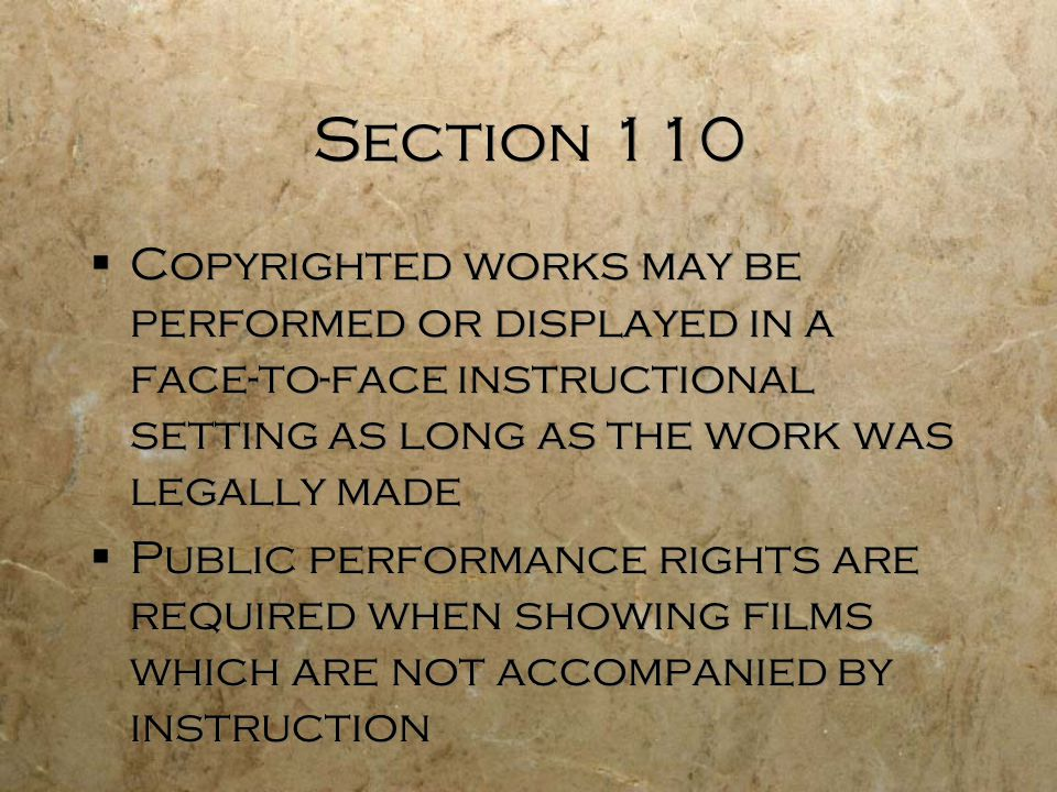 Section 110 Copyrighted works may be performed or displayed in a face-to-face instructional setting as long as the work was legally made.