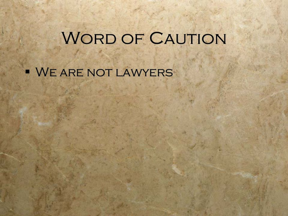 Word of Caution We are not lawyers