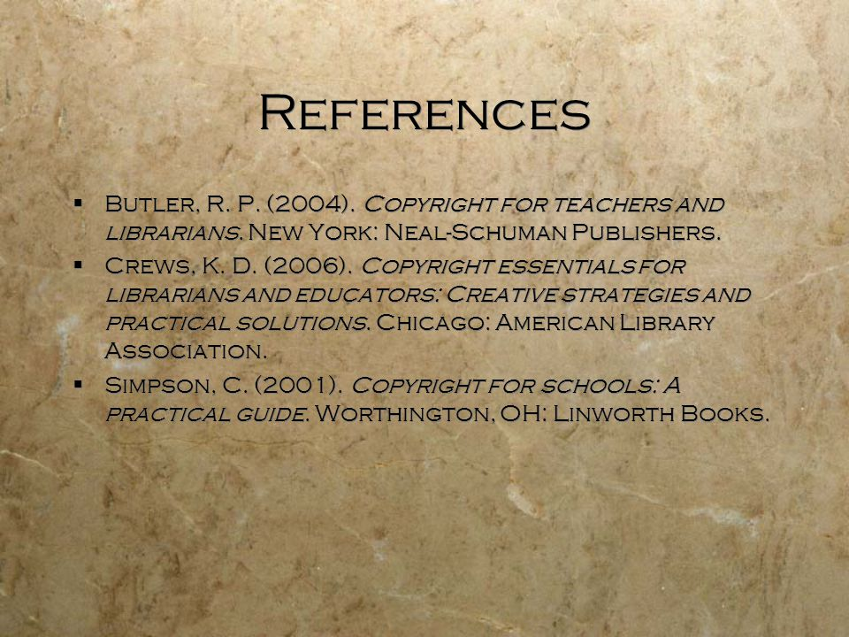 References Butler, R. P. (2004). Copyright for teachers and librarians. New York: Neal-Schuman Publishers.