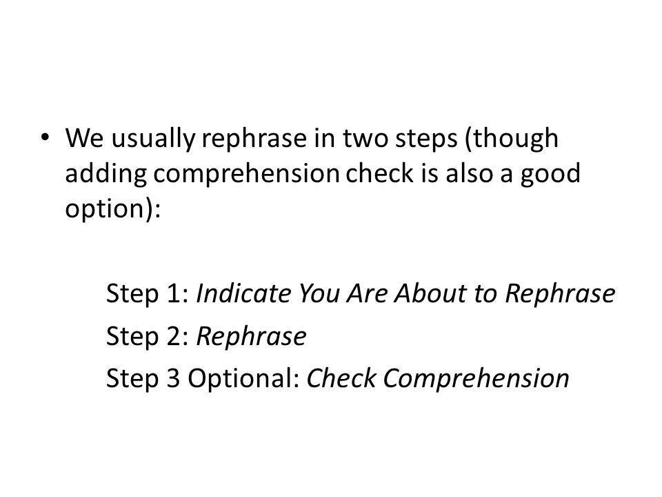 We usually rephrase in two steps (though adding comprehension check is also a good option):