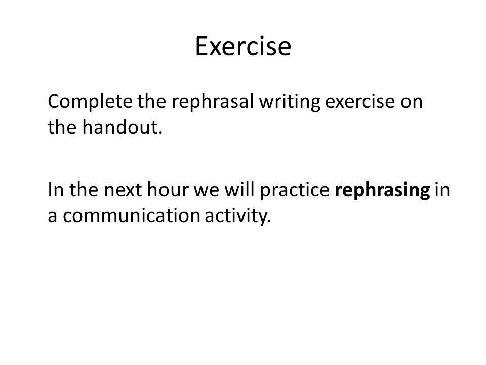 Exercise Complete the rephrasal writing exercise on the handout.