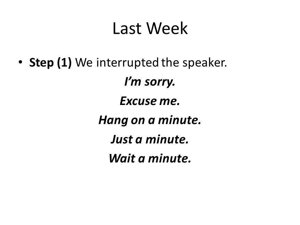 Last Week Step (1) We interrupted the speaker. I'm sorry. Excuse me.