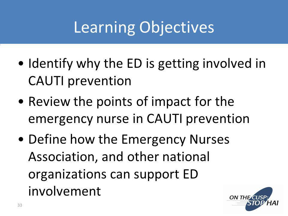Learning Objectives Identify why the ED is getting involved in CAUTI prevention.