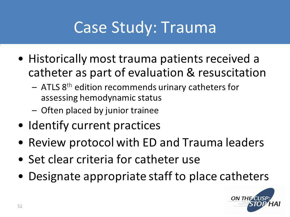 Case Study: Trauma Historically most trauma patients received a catheter as part of evaluation & resuscitation.