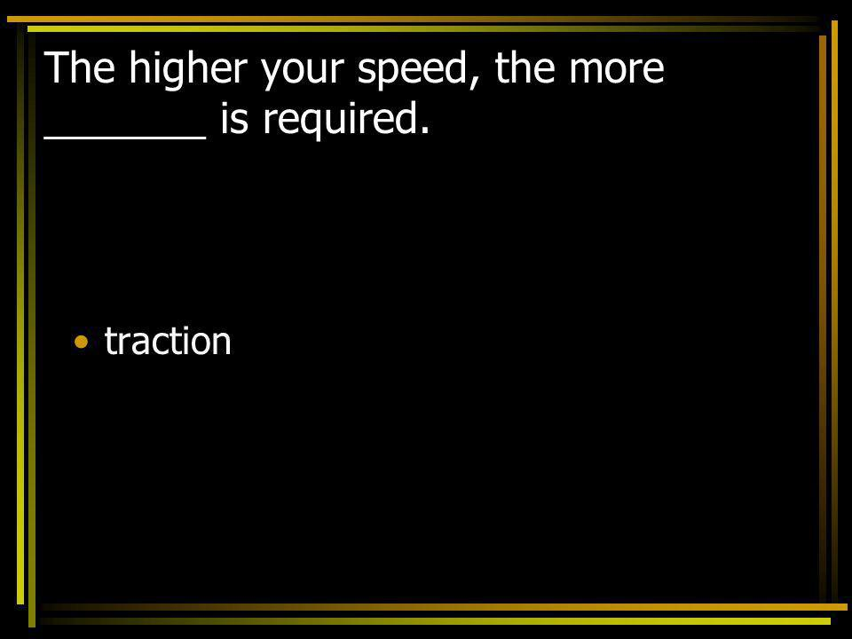 The higher your speed, the more _______ is required.