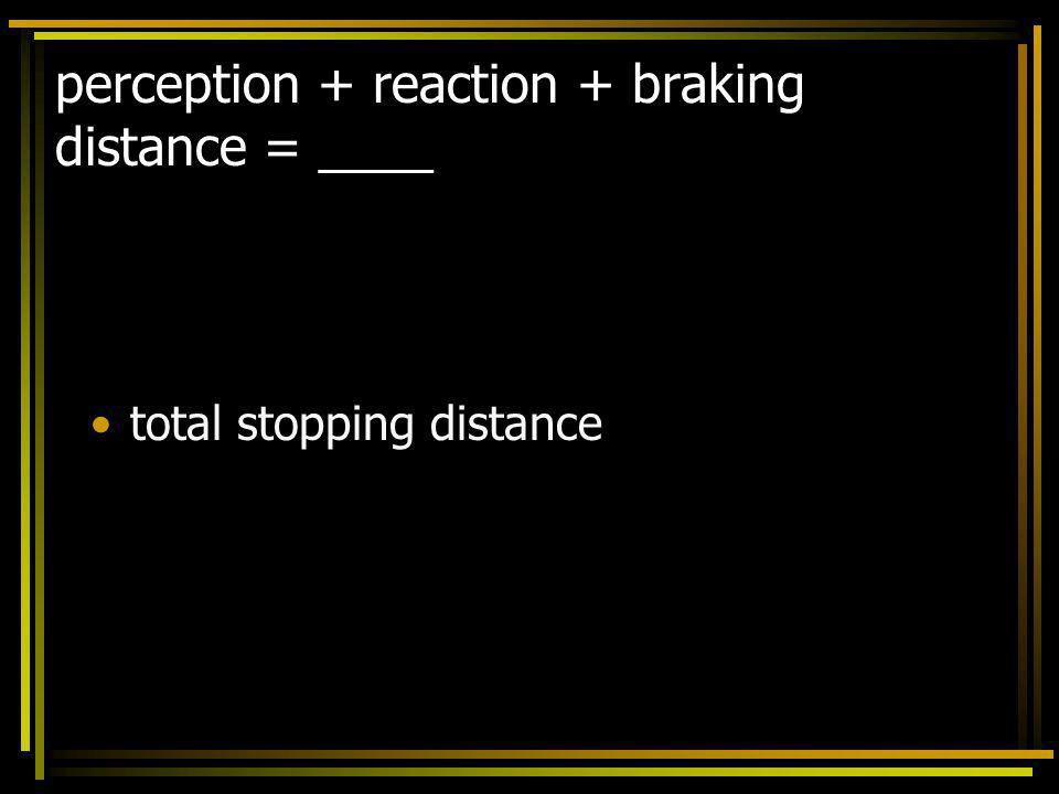 perception + reaction + braking distance = ____