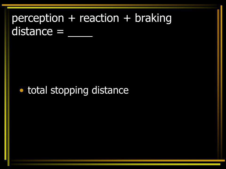 perception + reaction + braking distance = ____