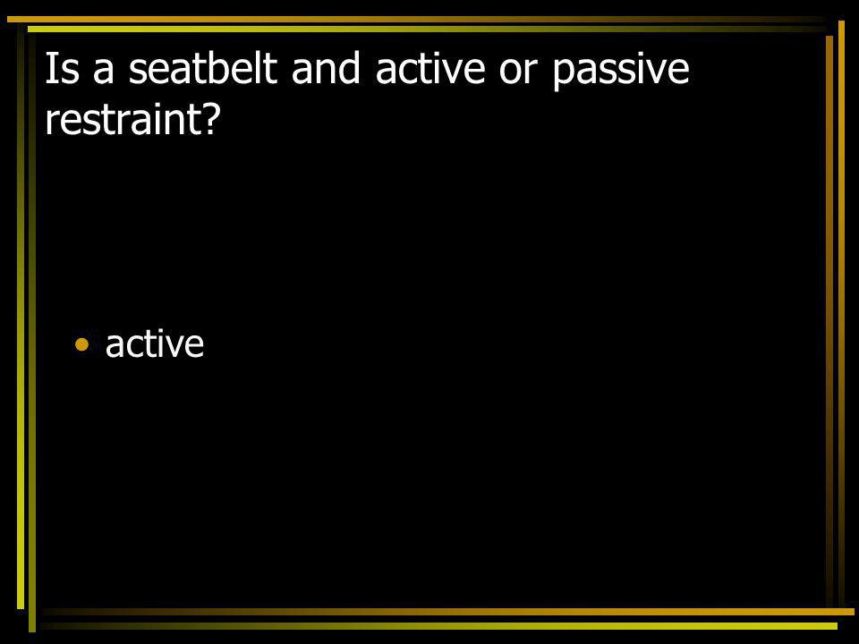 Is a seatbelt and active or passive restraint