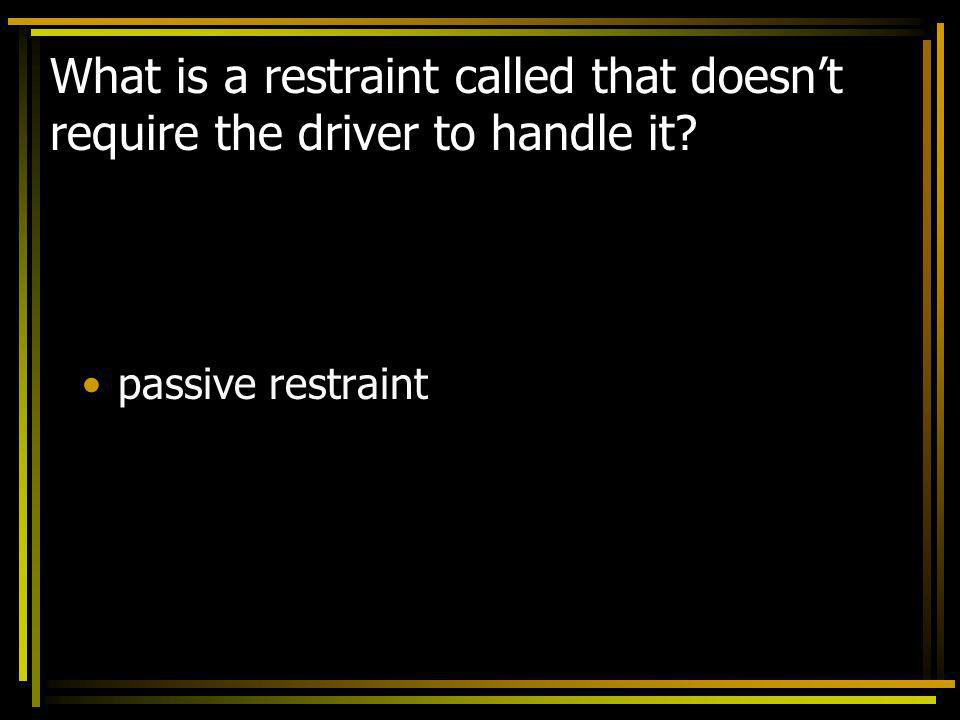 What is a restraint called that doesn't require the driver to handle it
