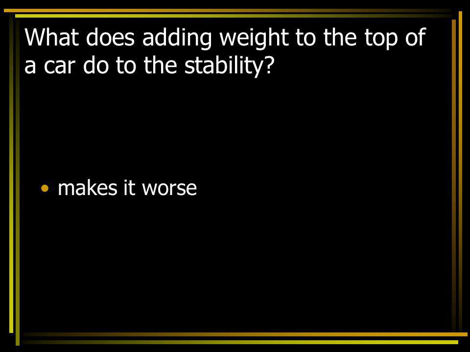 What does adding weight to the top of a car do to the stability