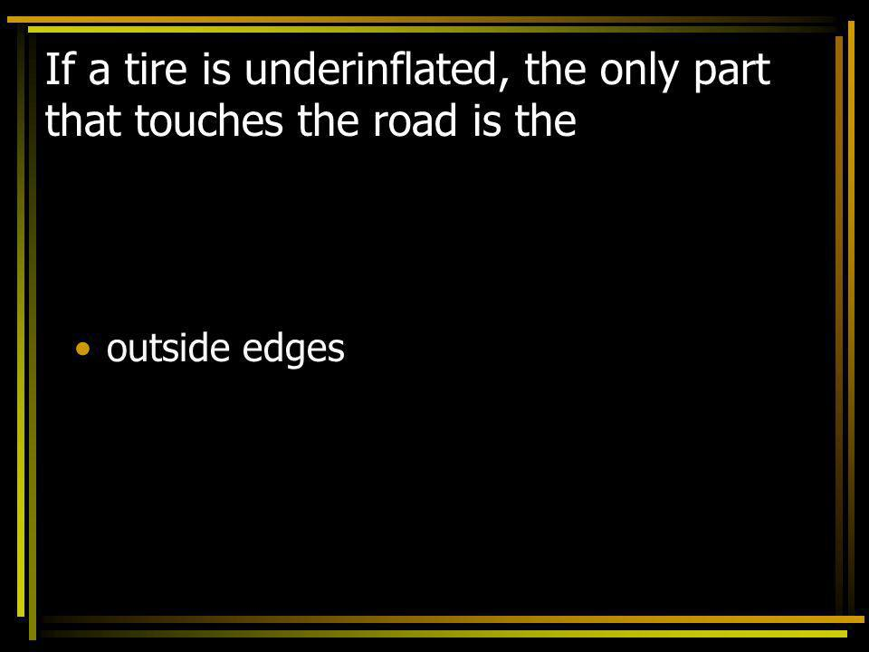If a tire is underinflated, the only part that touches the road is the