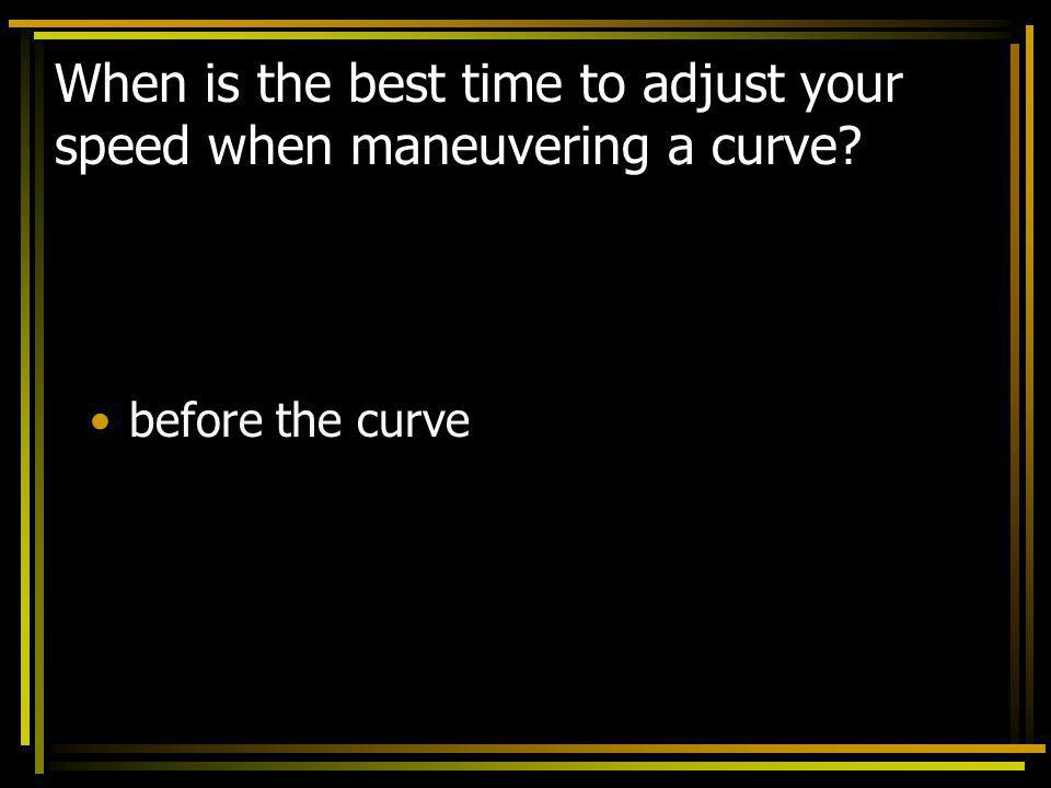 When is the best time to adjust your speed when maneuvering a curve