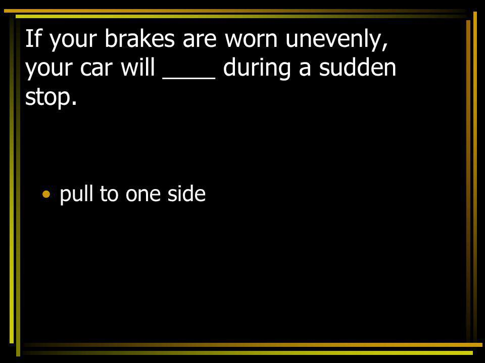 If your brakes are worn unevenly, your car will ____ during a sudden stop.