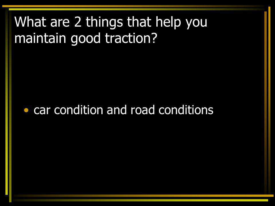 What are 2 things that help you maintain good traction