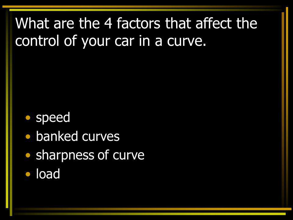 What are the 4 factors that affect the control of your car in a curve.