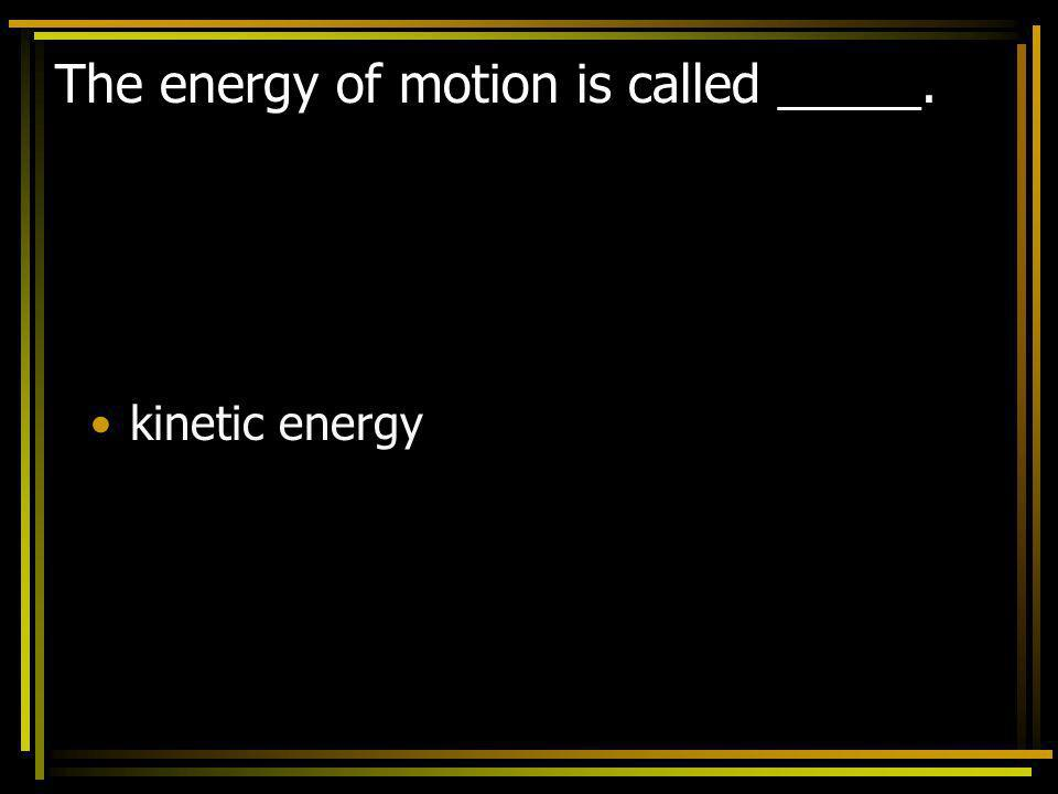 The energy of motion is called _____.